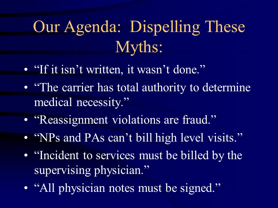 Our Agenda: Dispelling These Myths: If it isn't written, it wasn't done. The carrier has total authority to determine medical necessity. Reassignment violations are fraud. NPs and PAs can't bill high level visits. Incident to services must be billed by the supervising physician. All physician notes must be signed.