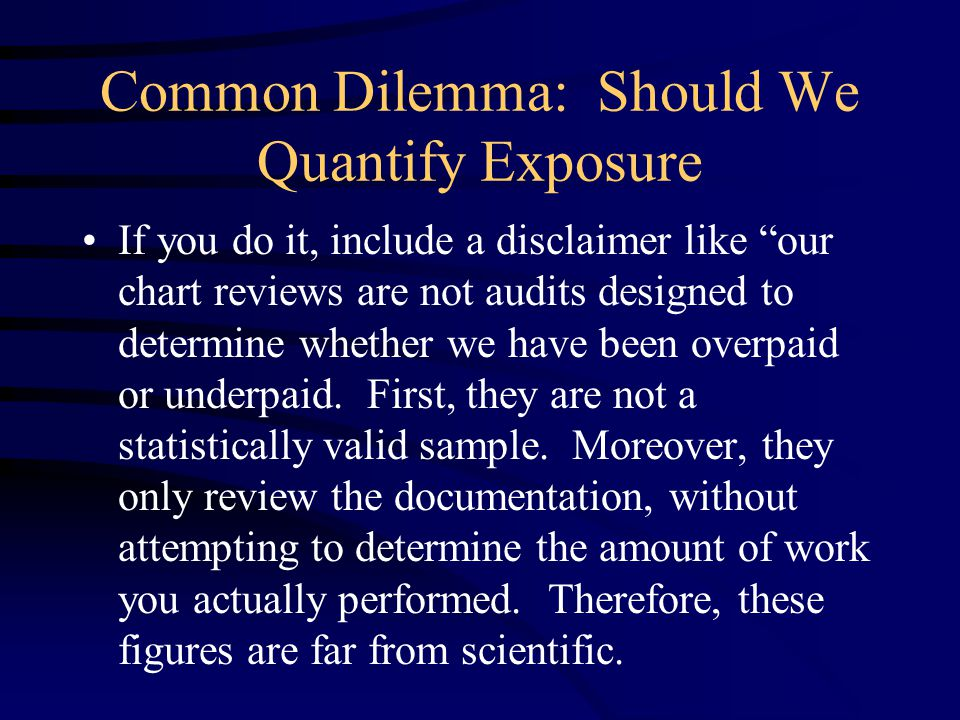 Common Dilemma: Should We Quantify Exposure If you do it, include a disclaimer like our chart reviews are not audits designed to determine whether we have been overpaid or underpaid.