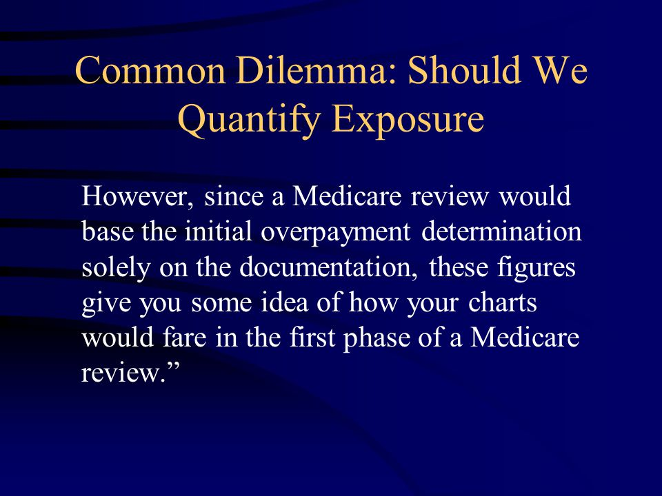 Common Dilemma: Should We Quantify Exposure However, since a Medicare review would base the initial overpayment determination solely on the documentation, these figures give you some idea of how your charts would fare in the first phase of a Medicare review.