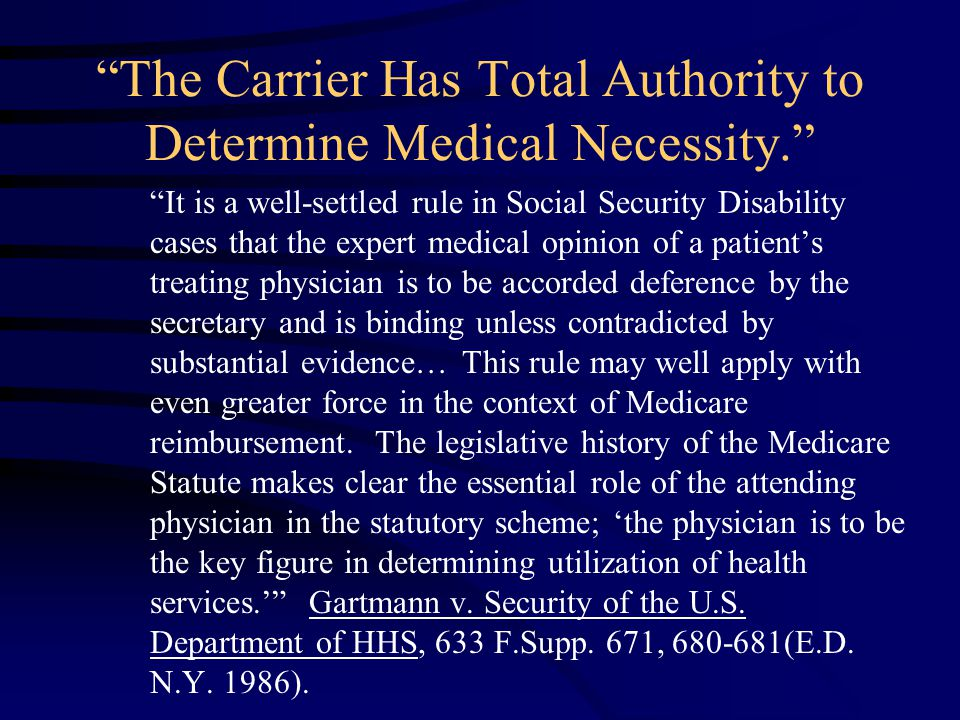 The Carrier Has Total Authority to Determine Medical Necessity. It is a well-settled rule in Social Security Disability cases that the expert medical opinion of a patient's treating physician is to be accorded deference by the secretary and is binding unless contradicted by substantial evidence… This rule may well apply with even greater force in the context of Medicare reimbursement.