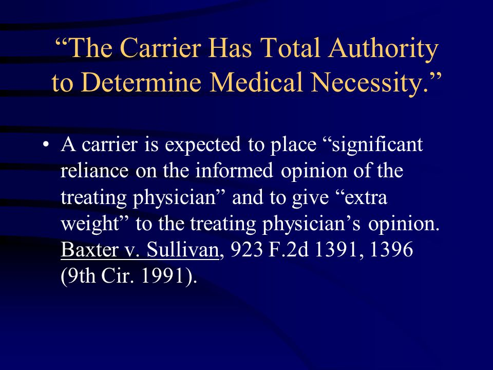 The Carrier Has Total Authority to Determine Medical Necessity. A carrier is expected to place significant reliance on the informed opinion of the treating physician and to give extra weight to the treating physician's opinion.