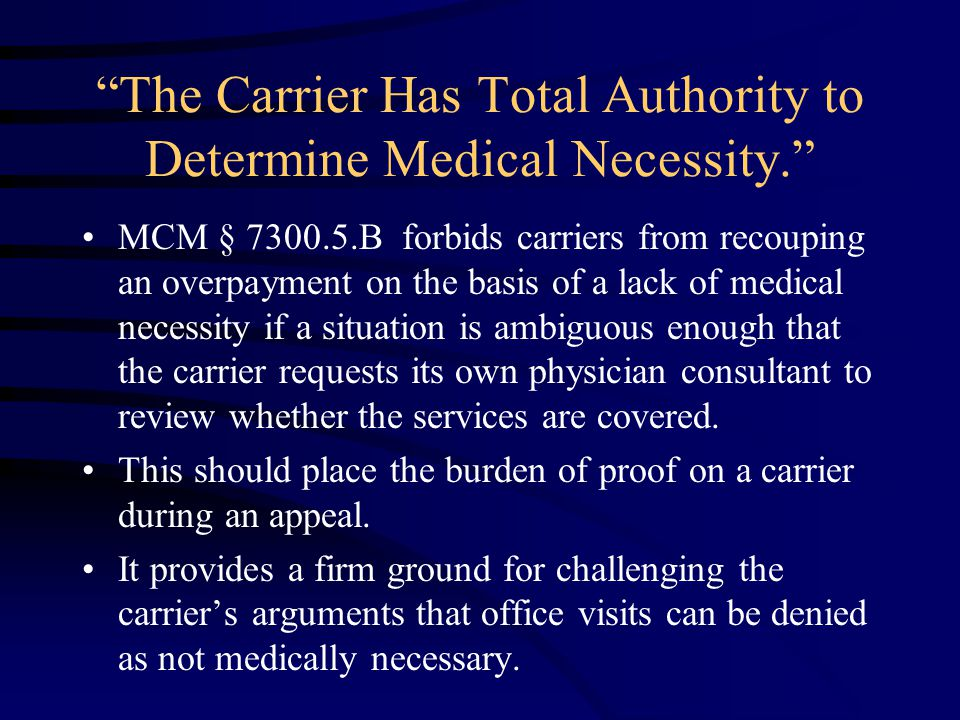 The Carrier Has Total Authority to Determine Medical Necessity. MCM § 7300.5.B forbids carriers from recouping an overpayment on the basis of a lack of medical necessity if a situation is ambiguous enough that the carrier requests its own physician consultant to review whether the services are covered.