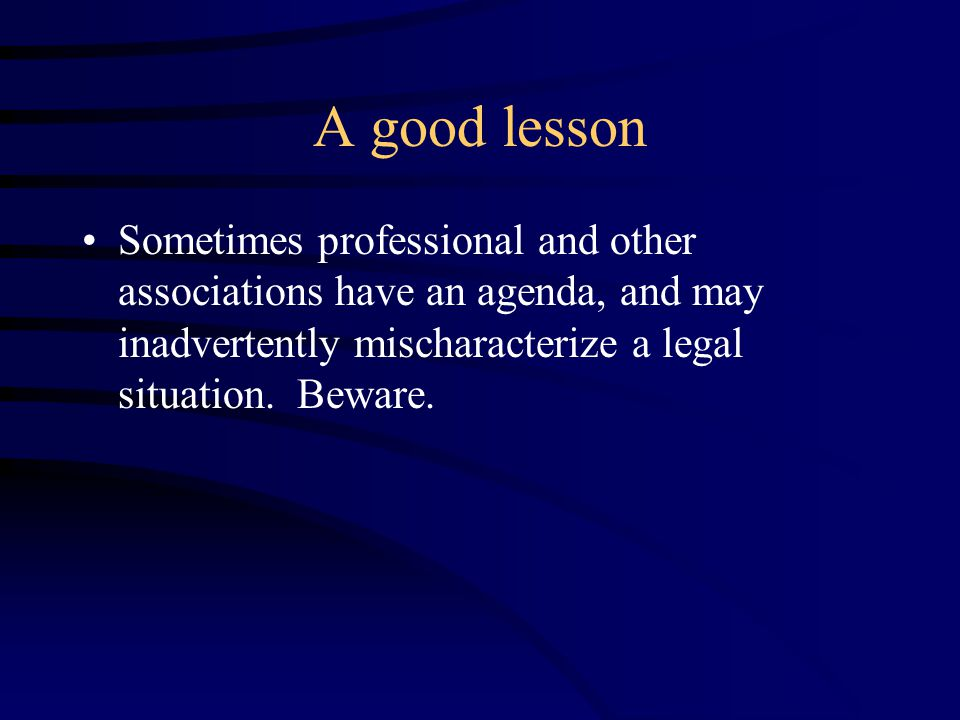 A good lesson Sometimes professional and other associations have an agenda, and may inadvertently mischaracterize a legal situation.