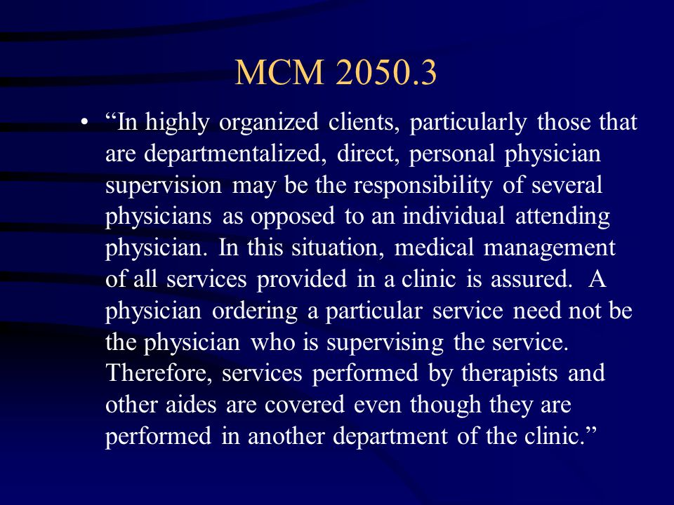 MCM 2050.3 In highly organized clients, particularly those that are departmentalized, direct, personal physician supervision may be the responsibility of several physicians as opposed to an individual attending physician.
