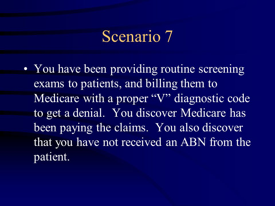 Scenario 7 You have been providing routine screening exams to patients, and billing them to Medicare with a proper V diagnostic code to get a denial.