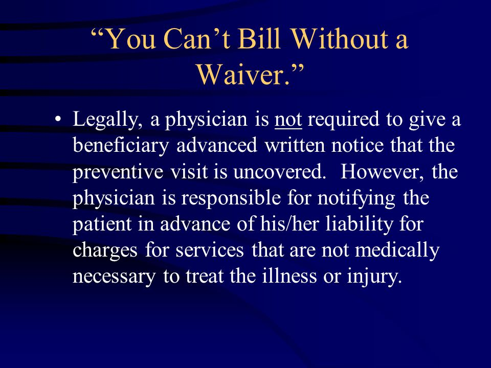 You Can't Bill Without a Waiver. Legally, a physician is not required to give a beneficiary advanced written notice that the preventive visit is uncovered.