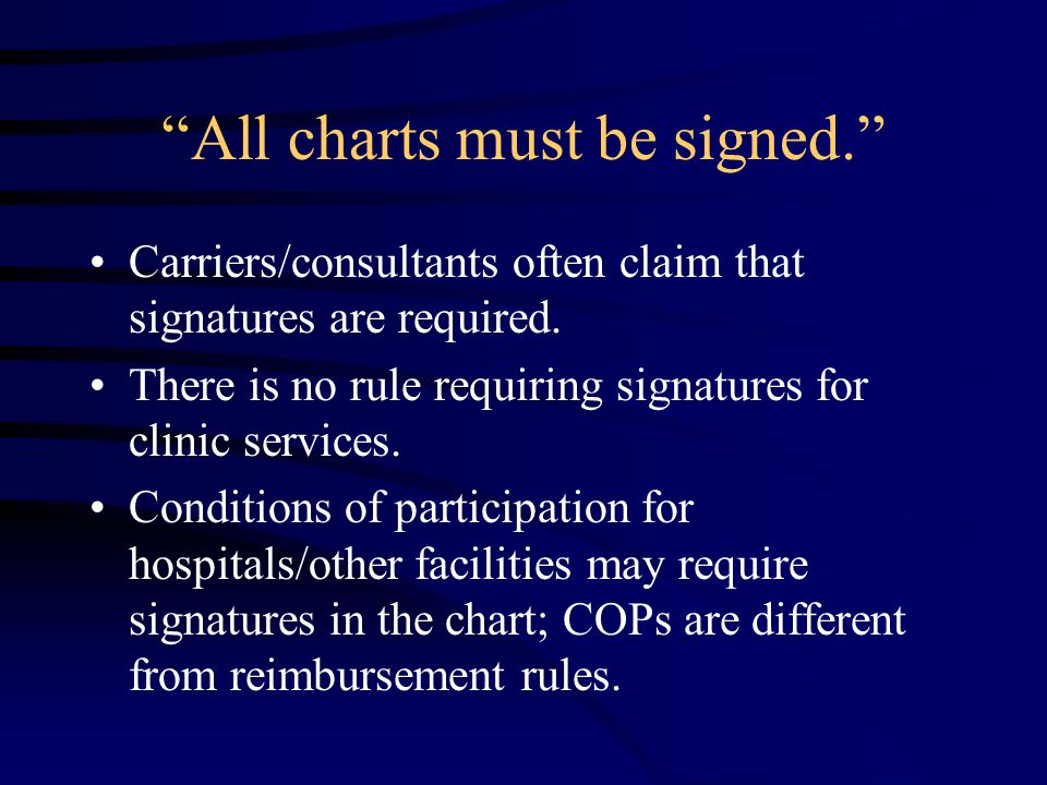 All charts must be signed. Carriers/consultants often claim that signatures are required.