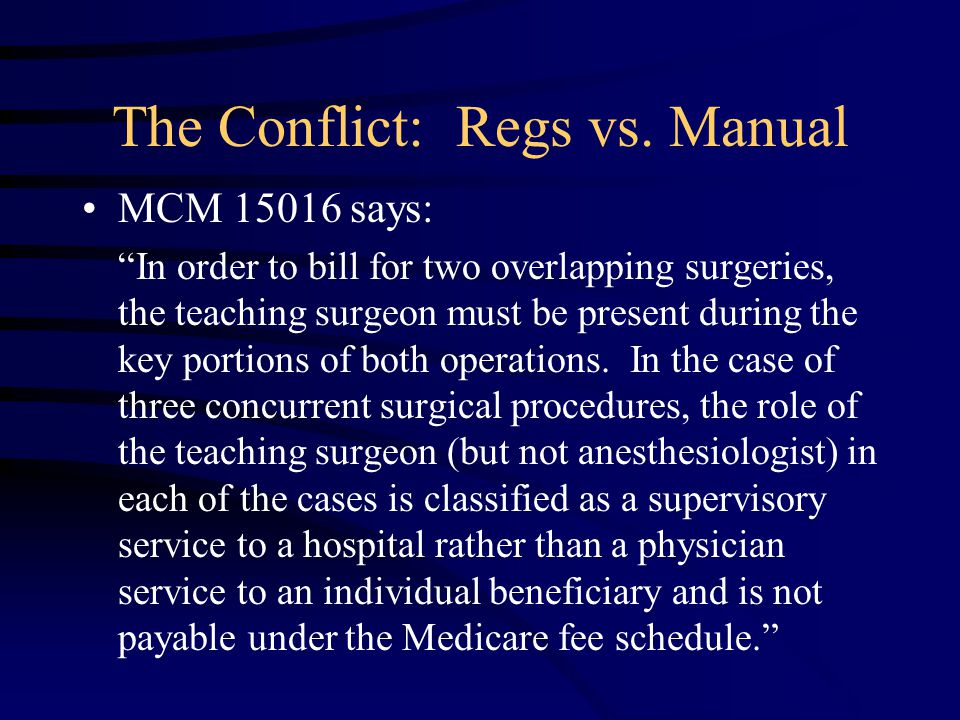 "The Conflict: Regs vs. Manual MCM 15016 says: ""In order to bill for two overlapping surgeries, the teaching surgeon must be present during the key por"