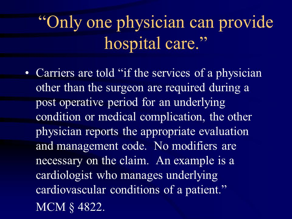 Only one physician can provide hospital care. Carriers are told if the services of a physician other than the surgeon are required during a post operative period for an underlying condition or medical complication, the other physician reports the appropriate evaluation and management code.