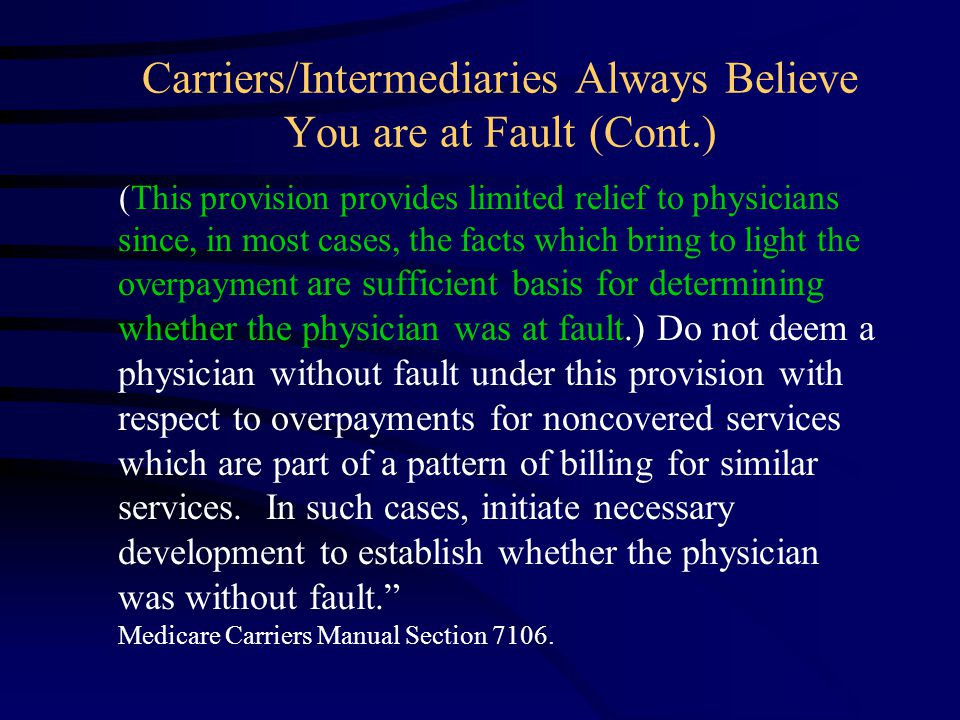 Carriers/Intermediaries Always Believe You are at Fault (Cont.) (This provision provides limited relief to physicians since, in most cases, the facts which bring to light the overpayment are sufficient basis for determining whether the physician was at fault.) Do not deem a physician without fault under this provision with respect to overpayments for noncovered services which are part of a pattern of billing for similar services.