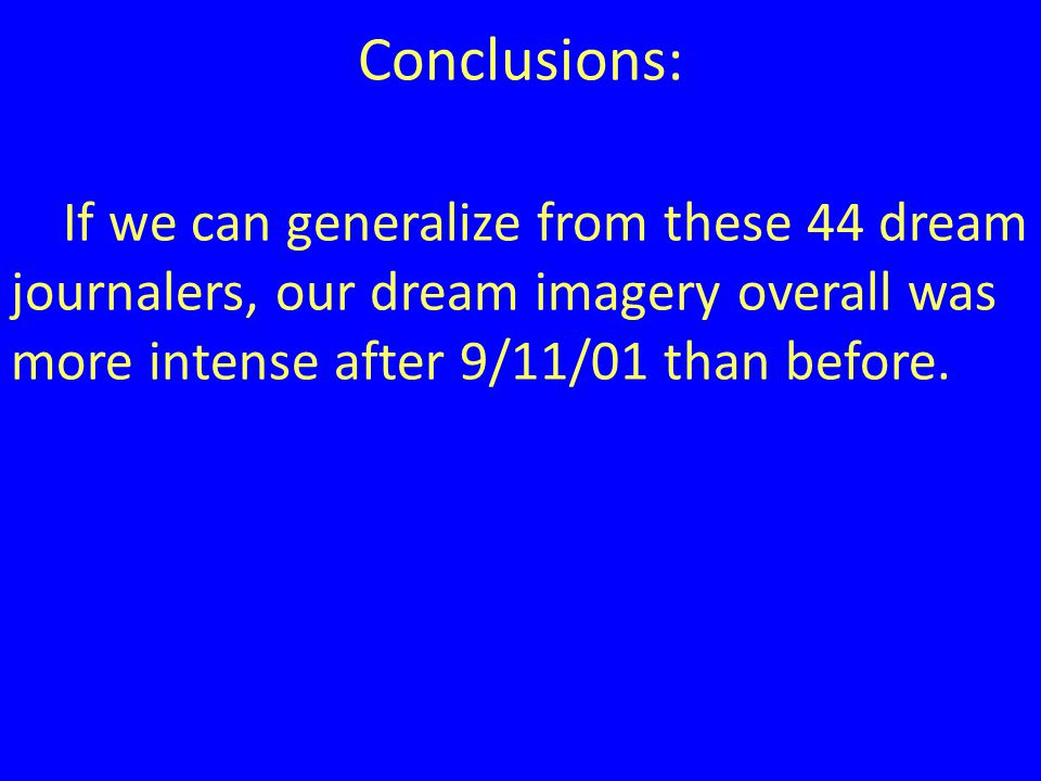 Conclusions: If we can generalize from these 44 dream journalers, our dream imagery overall was more intense after 9/11/01 than before.