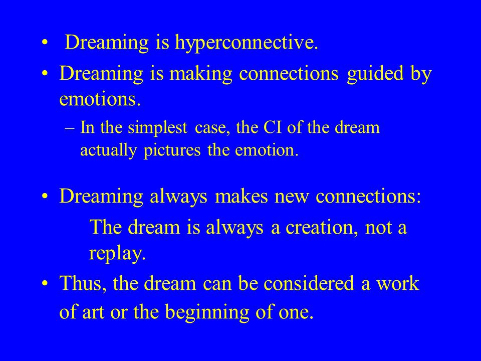Dreaming is hyperconnective. Dreaming is making connections guided by emotions.