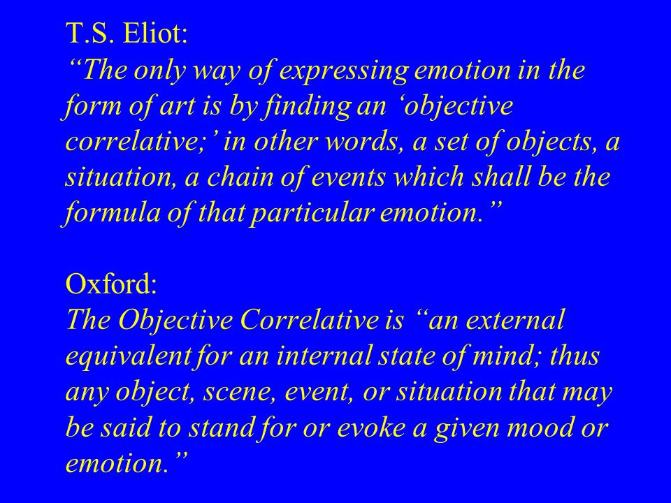 """T.S. Eliot: """"The only way of expressing emotion in the form of art is by finding an 'objective correlative;' in other words, a set of objects, a situa"""