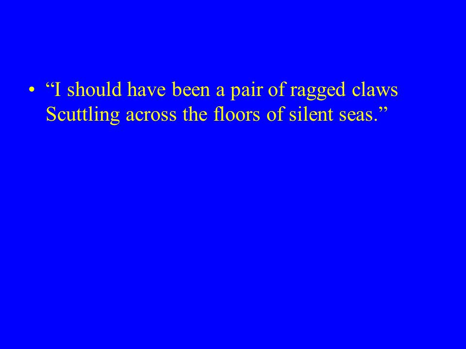 I should have been a pair of ragged claws Scuttling across the floors of silent seas.