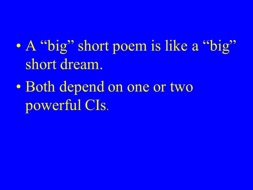A big short poem is like a big short dream. Both depend on one or two powerful CIs.
