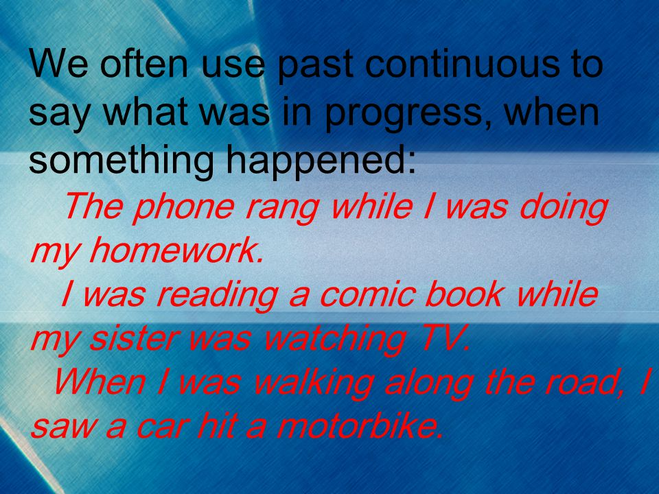We often use past continuous to say what was in progress, when something happened: The phone rang while I was doing my homework. I was reading a comic