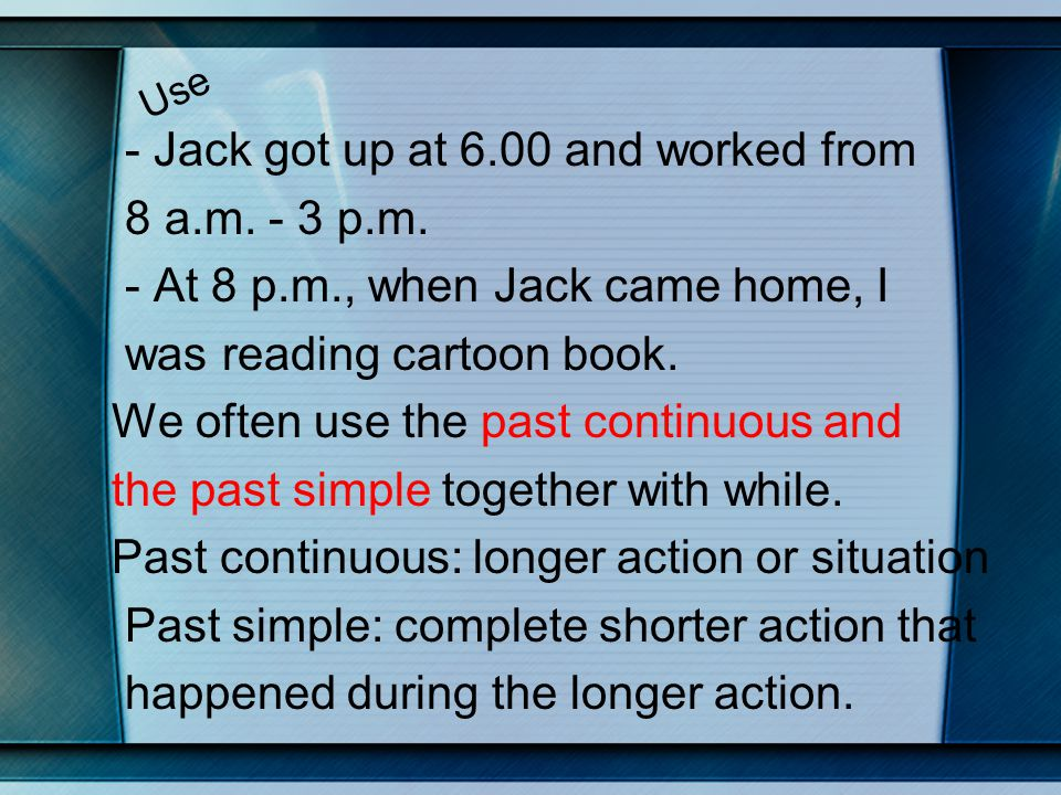 Use - Jack got up at 6.00 and worked from 8 a.m. - 3 p.m. - At 8 p.m., when Jack came home, I was reading cartoon book. We often use the past continuo