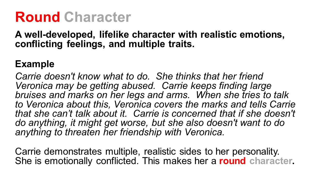 Round Character A well-developed, lifelike character with realistic emotions, conflicting feelings, and multiple traits. Example Carrie doesn't know w
