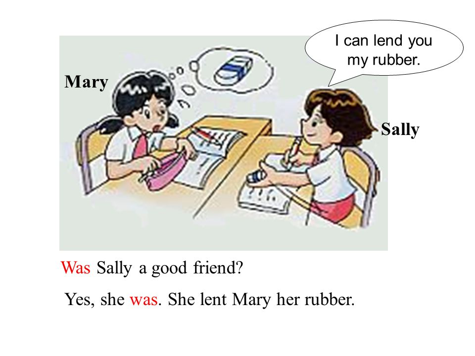 Was Sally a good friend.Yes, she was. She lent Mary her rubber.