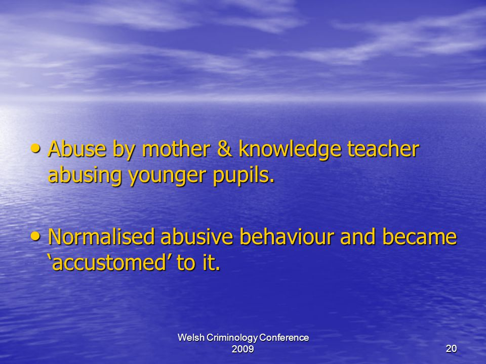 Welsh Criminology Conference 200920 Abuse by mother & knowledge teacher abusing younger pupils.