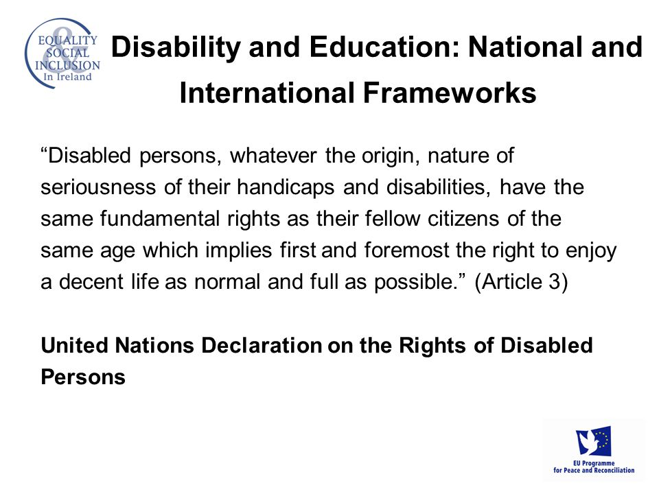 Disability and Education: National and International Frameworks Disabled persons, whatever the origin, nature of seriousness of their handicaps and disabilities, have the same fundamental rights as their fellow citizens of the same age which implies first and foremost the right to enjoy a decent life as normal and full as possible. (Article 3) United Nations Declaration on the Rights of Disabled Persons