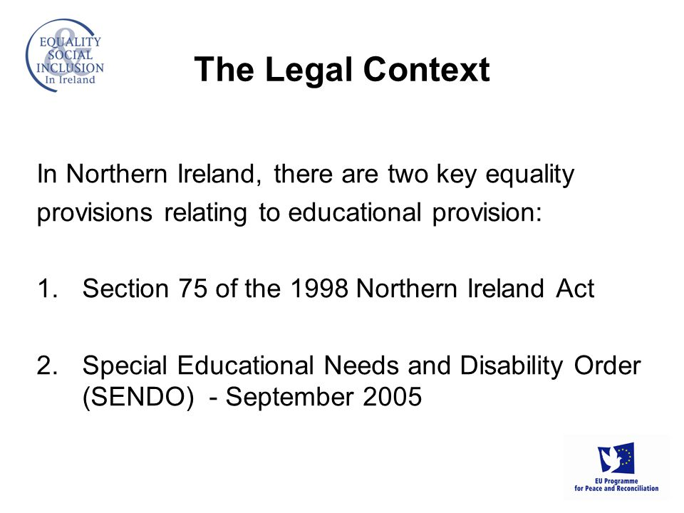 The Legal Context In Northern Ireland, there are two key equality provisions relating to educational provision: 1.Section 75 of the 1998 Northern Ireland Act 2.Special Educational Needs and Disability Order (SENDO) - September 2005