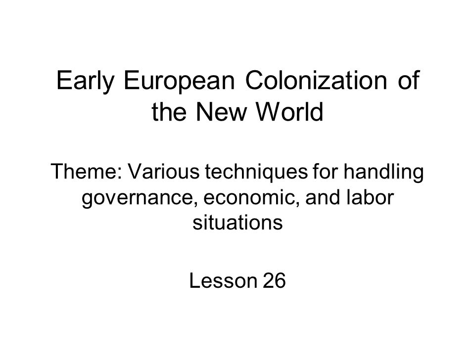Early European Colonization of the New World Theme: Various techniques for handling governance, economic, and labor situations Lesson 26