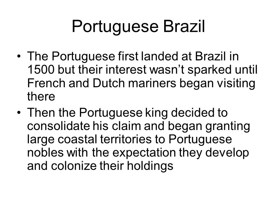 Portuguese Brazil The Portuguese first landed at Brazil in 1500 but their interest wasn't sparked until French and Dutch mariners began visiting there Then the Portuguese king decided to consolidate his claim and began granting large coastal territories to Portuguese nobles with the expectation they develop and colonize their holdings