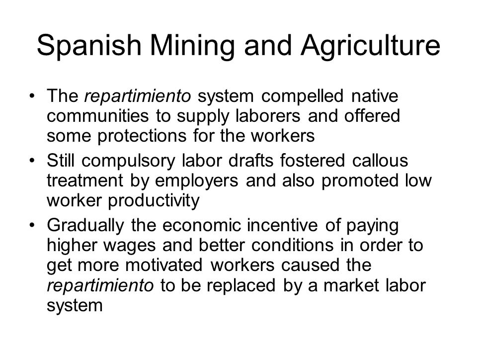Spanish Mining and Agriculture The repartimiento system compelled native communities to supply laborers and offered some protections for the workers Still compulsory labor drafts fostered callous treatment by employers and also promoted low worker productivity Gradually the economic incentive of paying higher wages and better conditions in order to get more motivated workers caused the repartimiento to be replaced by a market labor system