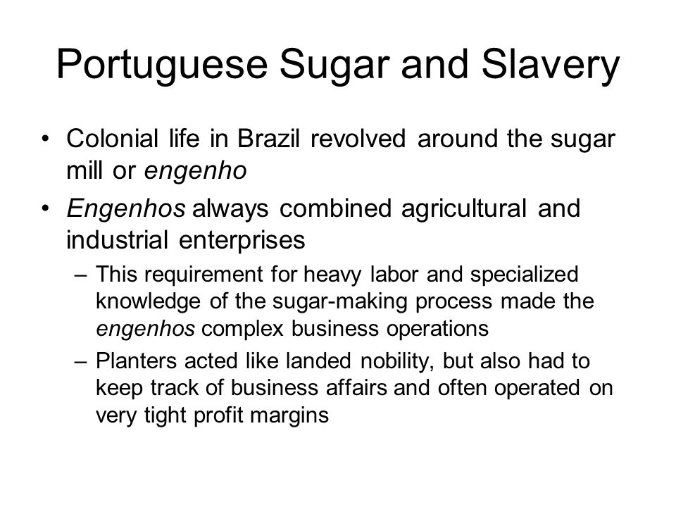 Portuguese Sugar and Slavery Colonial life in Brazil revolved around the sugar mill or engenho Engenhos always combined agricultural and industrial enterprises –This requirement for heavy labor and specialized knowledge of the sugar-making process made the engenhos complex business operations –Planters acted like landed nobility, but also had to keep track of business affairs and often operated on very tight profit margins