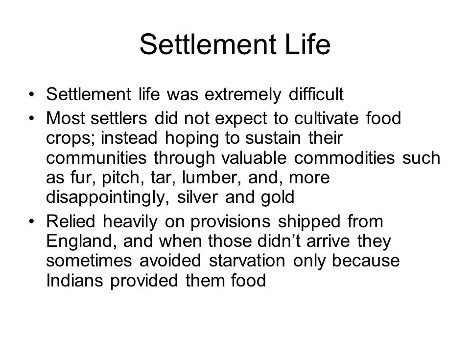 Settlement Life Settlement life was extremely difficult Most settlers did not expect to cultivate food crops; instead hoping to sustain their communities through valuable commodities such as fur, pitch, tar, lumber, and, more disappointingly, silver and gold Relied heavily on provisions shipped from England, and when those didn't arrive they sometimes avoided starvation only because Indians provided them food