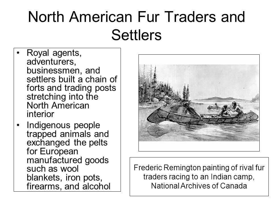 North American Fur Traders and Settlers Royal agents, adventurers, businessmen, and settlers built a chain of forts and trading posts stretching into the North American interior Indigenous people trapped animals and exchanged the pelts for European manufactured goods such as wool blankets, iron pots, firearms, and alcohol Frederic Remington painting of rival fur traders racing to an Indian camp, National Archives of Canada