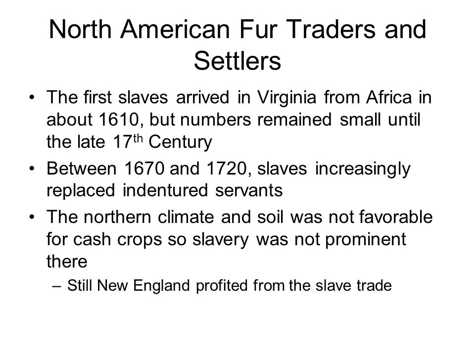 North American Fur Traders and Settlers The first slaves arrived in Virginia from Africa in about 1610, but numbers remained small until the late 17 th Century Between 1670 and 1720, slaves increasingly replaced indentured servants The northern climate and soil was not favorable for cash crops so slavery was not prominent there –Still New England profited from the slave trade