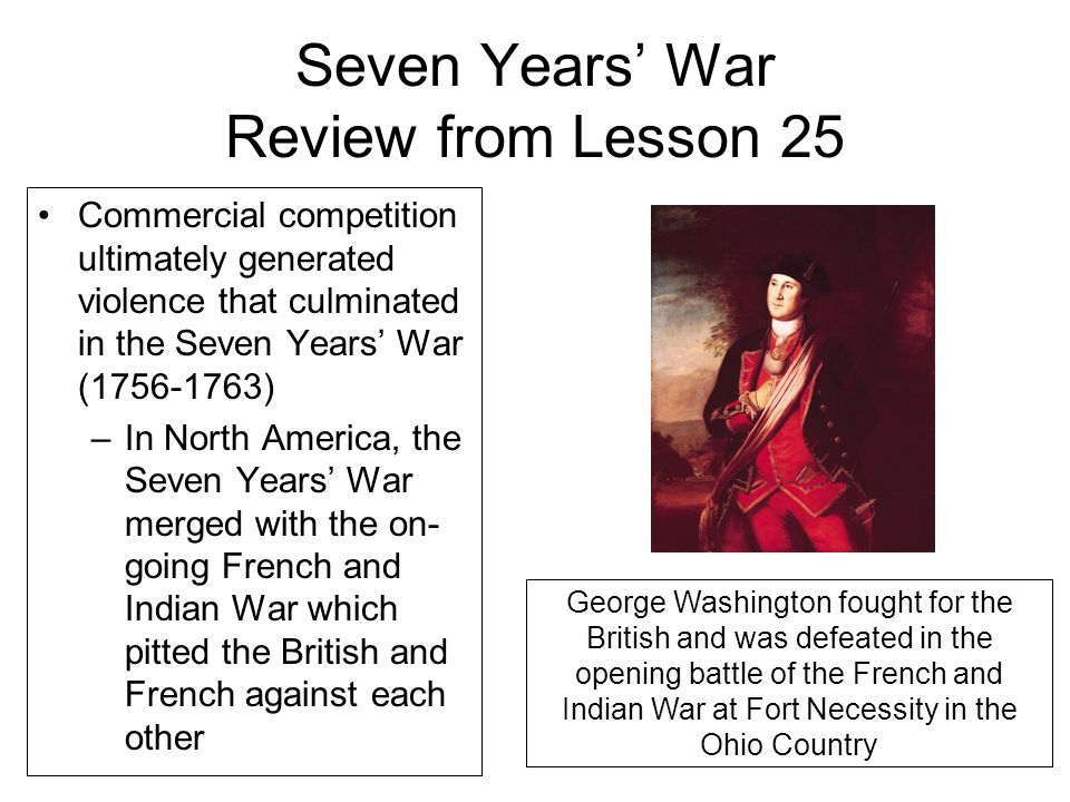 Seven Years' War Review from Lesson 25 Commercial competition ultimately generated violence that culminated in the Seven Years' War (1756-1763) –In North America, the Seven Years' War merged with the on- going French and Indian War which pitted the British and French against each other George Washington fought for the British and was defeated in the opening battle of the French and Indian War at Fort Necessity in the Ohio Country