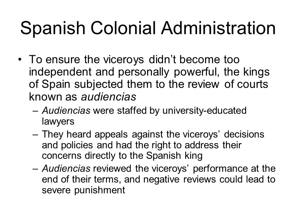 Spanish Colonial Administration To ensure the viceroys didn't become too independent and personally powerful, the kings of Spain subjected them to the review of courts known as audiencias –Audiencias were staffed by university-educated lawyers –They heard appeals against the viceroys' decisions and policies and had the right to address their concerns directly to the Spanish king –Audiencias reviewed the viceroys' performance at the end of their terms, and negative reviews could lead to severe punishment