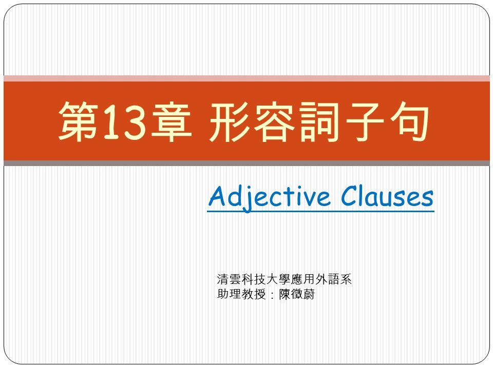 Adjective Clauses 第 13 章 形容詞子句 清雲科技大學應用外語系 助理教授:陳徵蔚