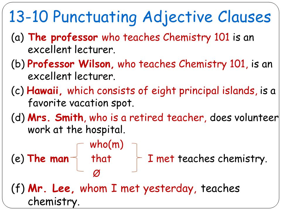 13-10 Punctuating Adjective Clauses (a) The professor who teaches Chemistry 101 is an excellent lecturer.