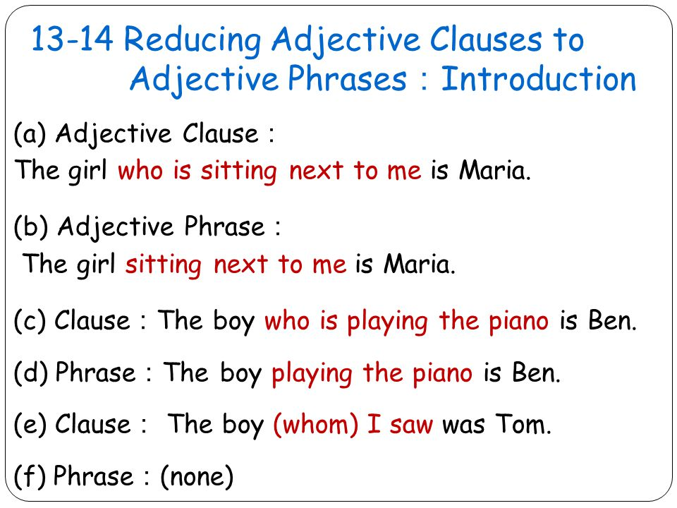 13-14 Reducing Adjective Clauses to Adjective Phrases : Introduction (a) Adjective Clause : The girl who is sitting next to me is Maria.