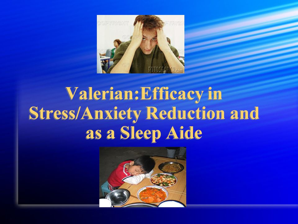 Valerian:Efficacy in Stress/Anxiety Reduction and as a Sleep Aide