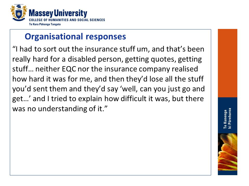 Organisational responses I had to sort out the insurance stuff um, and that's been really hard for a disabled person, getting quotes, getting stuff… neither EQC nor the insurance company realised how hard it was for me, and then they'd lose all the stuff you'd sent them and they'd say 'well, can you just go and get…' and I tried to explain how difficult it was, but there was no understanding of it.
