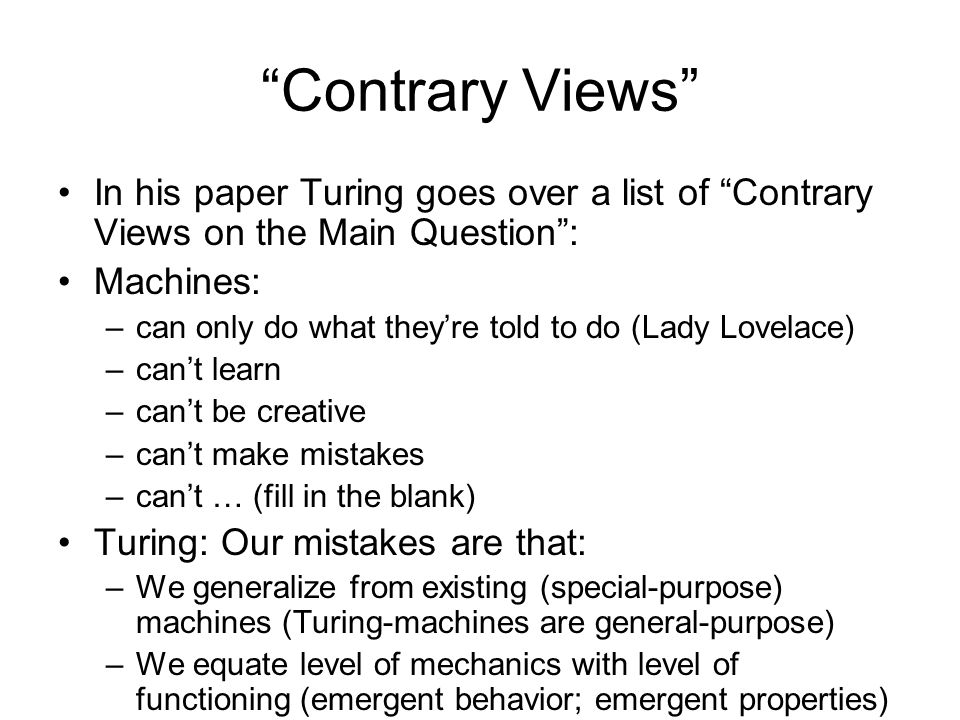 Contrary Views In his paper Turing goes over a list of Contrary Views on the Main Question : Machines: –can only do what they're told to do (Lady Lovelace) –can't learn –can't be creative –can't make mistakes –can't … (fill in the blank) Turing: Our mistakes are that: –We generalize from existing (special-purpose) machines (Turing-machines are general-purpose) –We equate level of mechanics with level of functioning (emergent behavior; emergent properties)