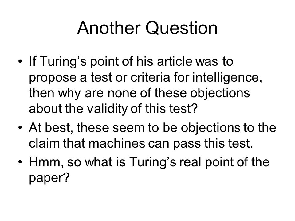 Another Question If Turing's point of his article was to propose a test or criteria for intelligence, then why are none of these objections about the validity of this test.