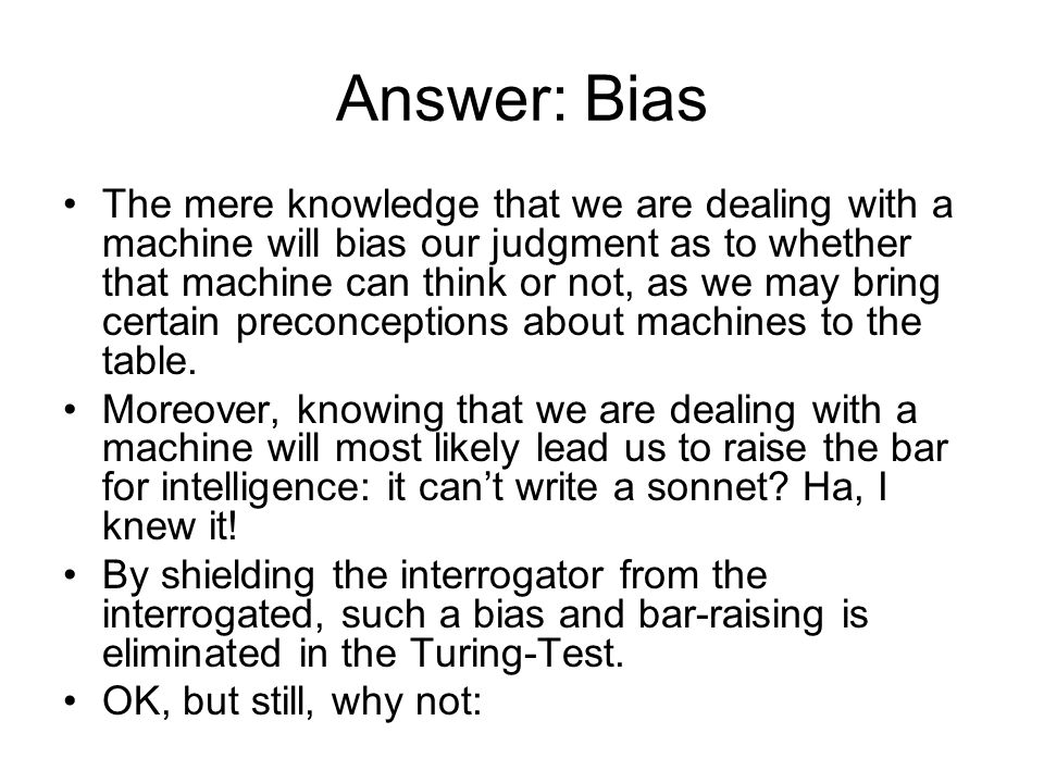 Answer: Bias The mere knowledge that we are dealing with a machine will bias our judgment as to whether that machine can think or not, as we may bring certain preconceptions about machines to the table.