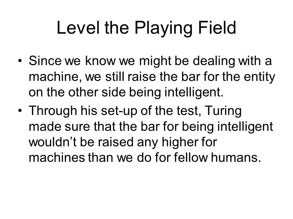 Level the Playing Field Since we know we might be dealing with a machine, we still raise the bar for the entity on the other side being intelligent.
