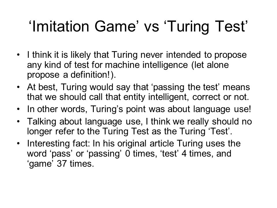 'Imitation Game' vs 'Turing Test' I think it is likely that Turing never intended to propose any kind of test for machine intelligence (let alone propose a definition!).