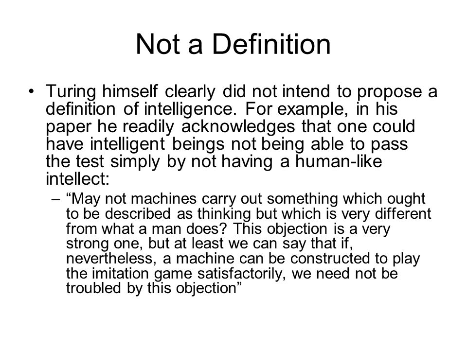 Not a Definition Turing himself clearly did not intend to propose a definition of intelligence.
