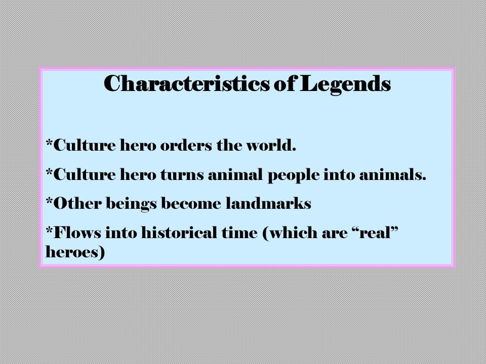 Characteristics of Legends *Culture hero orders the world. *Culture hero turns animal people into animals. *Other beings become landmarks *Flows into