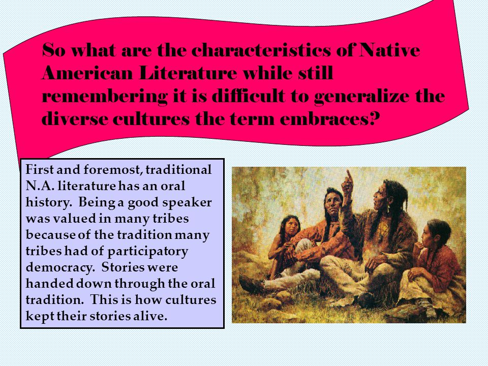 So what are the characteristics of Native American Literature while still remembering it is difficult to generalize the diverse cultures the term embraces.