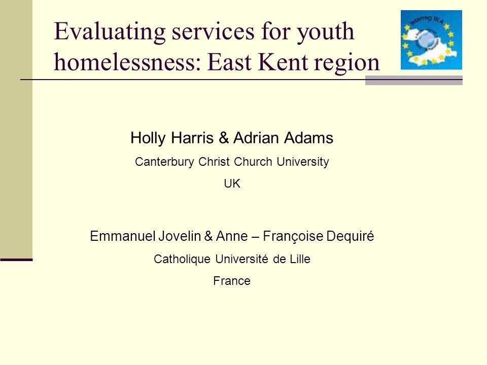 Evaluating services for youth homelessness: East Kent region Holly Harris & Adrian Adams Canterbury Christ Church University UK Emmanuel Jovelin & Anne – Françoise Dequiré Catholique Université de Lille France