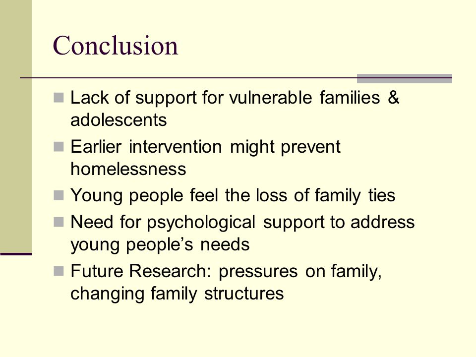 Conclusion Lack of support for vulnerable families & adolescents Earlier intervention might prevent homelessness Young people feel the loss of family ties Need for psychological support to address young people's needs Future Research: pressures on family, changing family structures
